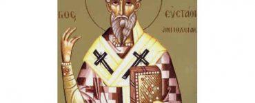 Γιορτή Αγίου Ευσταθίου Αρχιεπισκόπου Αντιοχείας